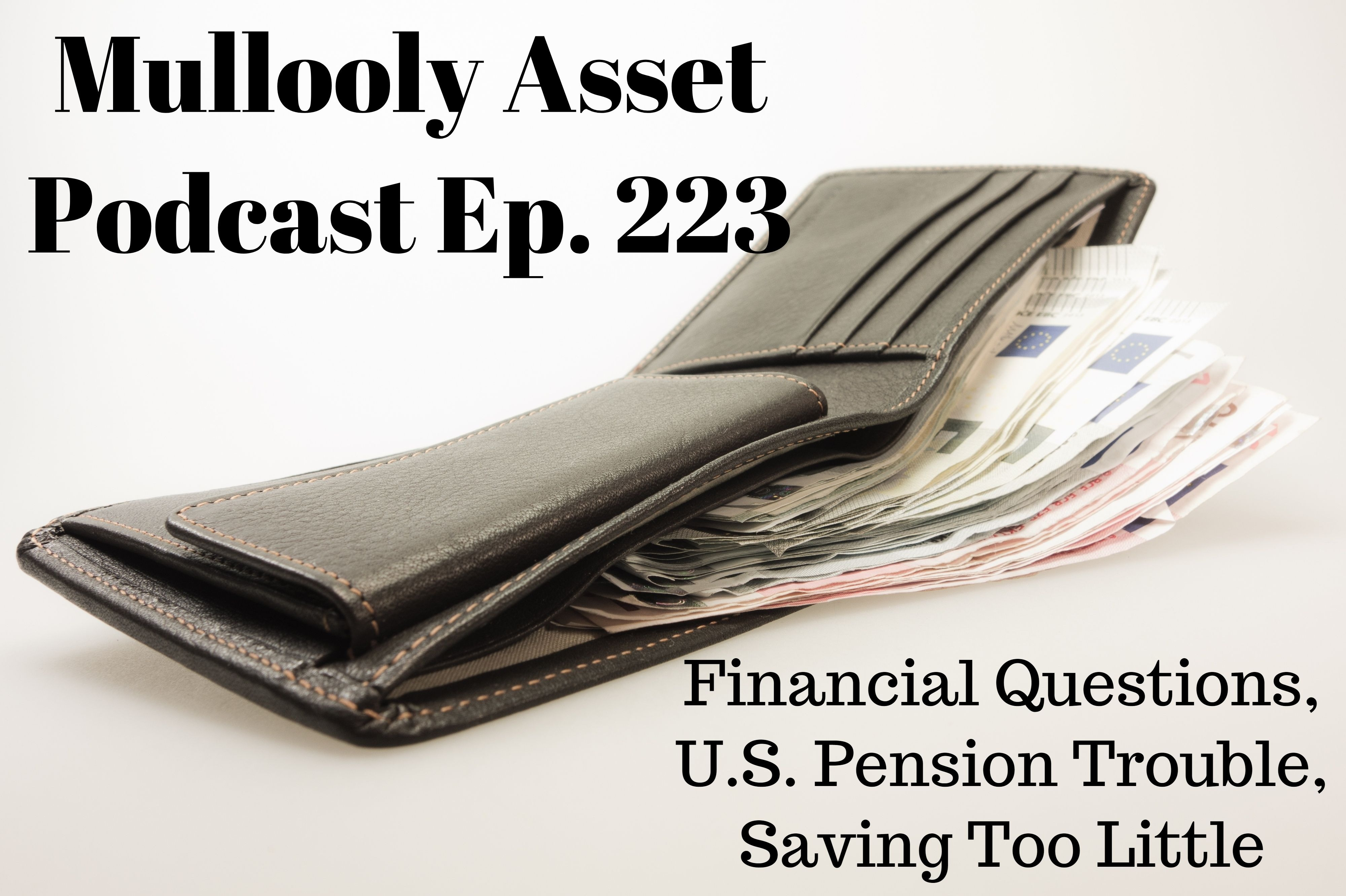 Ep. 223: Financial Questions, U.S. Pension Trouble, Saving Too Little
